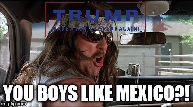 YOU BOYS LIKE MEXICO?! | image tagged in super troopers,trump | made w/ Imgflip meme maker