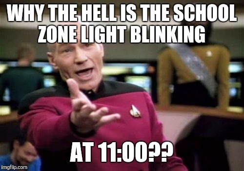 I also saw a cop giving someone a ticket! | WHY THE HELL IS THE SCHOOL ZONE LIGHT BLINKING AT 11:00?? | image tagged in memes,picard wtf,speeding ticket | made w/ Imgflip meme maker