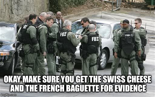 OKAY MAKE SURE YOU GET THE SWISS CHEESE AND THE FRENCH BAGUETTE FOR EVIDENCE | made w/ Imgflip meme maker
