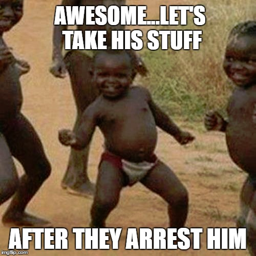 Third World Success Kid Meme | AWESOME...LET'S TAKE HIS STUFF AFTER THEY ARREST HIM | image tagged in memes,third world success kid | made w/ Imgflip meme maker