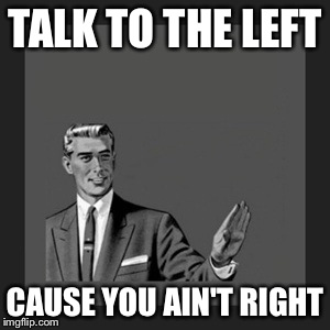 . | TALK TO THE LEFT CAUSE YOU AIN'T RIGHT | image tagged in memes,kill yourself guy | made w/ Imgflip meme maker