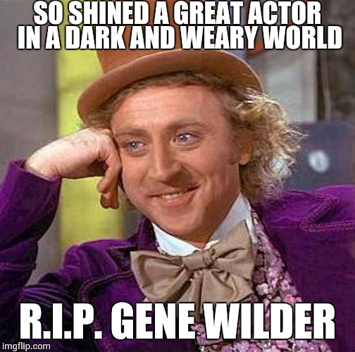 R.I.P. Gene Wilder, one of the funniest actors in Hollywood | SO SHINED A GREAT ACTOR IN A DARK AND WEARY WORLD R.I.P. GENE WILDER | image tagged in memes,creepy condescending wonka,funny,hollywood,rip,gene wilder | made w/ Imgflip meme maker