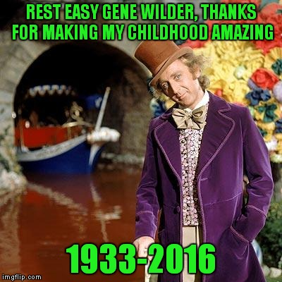 I am heartbroken over this!  | REST EASY GENE WILDER, THANKS FOR MAKING MY CHILDHOOD AMAZING 1933-2016 | image tagged in willy wonka,lynch1979,memes | made w/ Imgflip meme maker