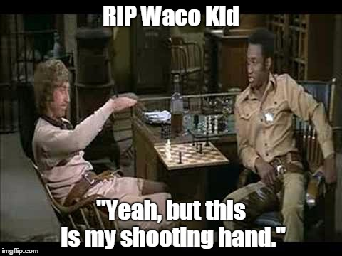 "Gene Wilder |  RIP Waco Kid; ""Yeah, but this is my shooting hand."" 