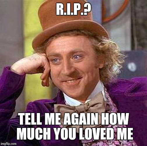 Seriously though, I am saddened of his death. Kind of grew up watching his movies, he technically was part of my childhood. RIP  | R.I.P.? TELL ME AGAIN HOW MUCH YOU LOVED ME | image tagged in memes,creepy condescending wonka | made w/ Imgflip meme maker