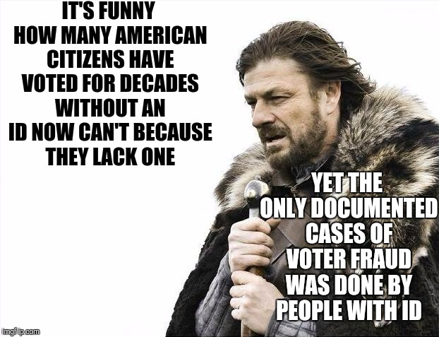 Brace Yourselves X is Coming Meme | IT'S FUNNY HOW MANY AMERICAN CITIZENS HAVE VOTED FOR DECADES WITHOUT AN ID NOW CAN'T BECAUSE THEY LACK ONE YET THE ONLY DOCUMENTED CASES OF  | image tagged in memes,brace yourselves x is coming | made w/ Imgflip meme maker