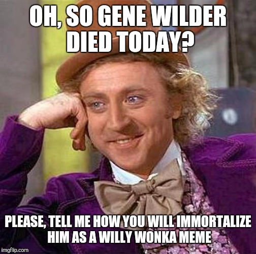 Just got the news. I always thought his part as Willy Wonka was his best. RIP, Mr. Wilder. | OH, SO GENE WILDER DIED TODAY? PLEASE, TELL ME HOW YOU WILL IMMORTALIZE HIM AS A WILLY WONKA MEME | image tagged in memes,creepy condescending wonka | made w/ Imgflip meme maker