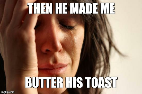 First World Problems Meme | THEN HE MADE ME BUTTER HIS TOAST | image tagged in memes,first world problems | made w/ Imgflip meme maker