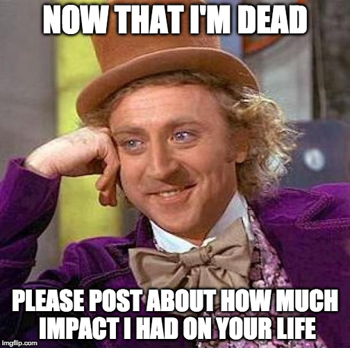 RIP Gene Wilder :( |  NOW THAT I'M DEAD; PLEASE POST ABOUT HOW MUCH IMPACT I HAD ON YOUR LIFE | image tagged in memes,creepy condescending wonka,gene wilder,iwanttobebacon | made w/ Imgflip meme maker