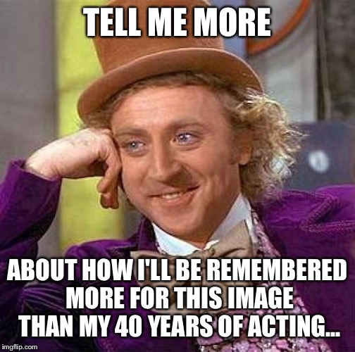 Creepy Condescending Wonka Meme | TELL ME MORE ABOUT HOW I'LL BE REMEMBERED MORE FOR THIS IMAGE THAN MY 40 YEARS OF ACTING... | image tagged in memes,creepy condescending wonka | made w/ Imgflip meme maker