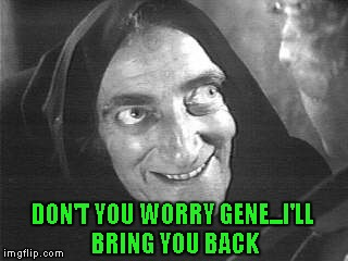 DON'T YOU WORRY GENE...I'LL BRING YOU BACK | made w/ Imgflip meme maker