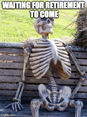 Waiting Skeleton Meme | WAITING FOR RETIREMENT TO COME | image tagged in memes,waiting skeleton | made w/ Imgflip meme maker