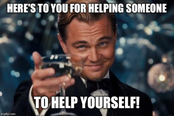 Leonardo Dicaprio Cheers Meme | HERE'S TO YOU FOR HELPING SOMEONE TO HELP YOURSELF! | image tagged in memes,leonardo dicaprio cheers | made w/ Imgflip meme maker