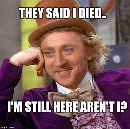 Creepy Condescending Wonka Meme | THEY SAID I DIED.. I'M STILL HERE AREN'T I? | image tagged in memes,creepy condescending wonka | made w/ Imgflip meme maker