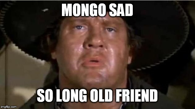 MONGO SAD SO LONG OLD FRIEND | image tagged in memes,sad | made w/ Imgflip meme maker