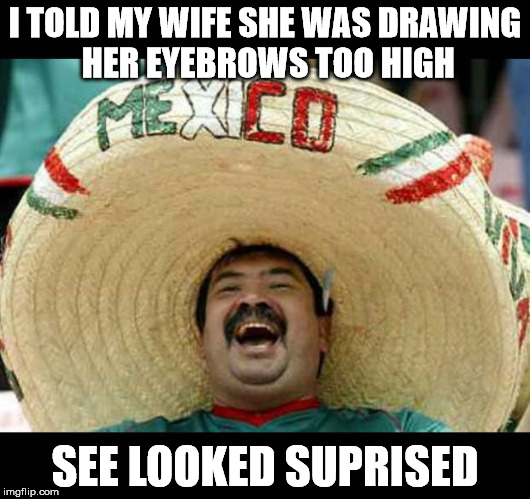 Mexican | I TOLD MY WIFE SHE WAS DRAWING HER EYEBROWS TOO HIGH SEE LOOKED SUPRISED | image tagged in mexican | made w/ Imgflip meme maker