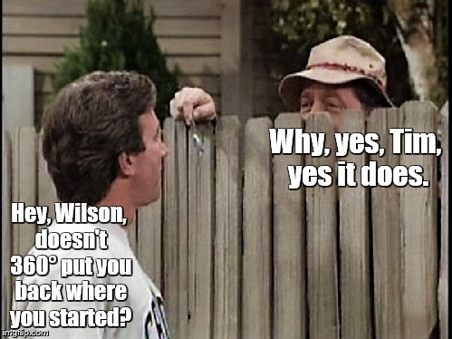 Home Improvement Tim and Wilson | Why, yes, Tim, yes it does. Hey, Wilson, doesn't 360° put you back where you started? | image tagged in home improvement tim and wilson | made w/ Imgflip meme maker