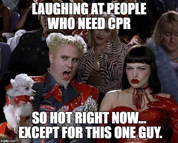 Mugatu So Hot Right Now Meme | LAUGHING AT PEOPLE WHO NEED CPR SO HOT RIGHT NOW... EXCEPT FOR THIS ONE GUY. | image tagged in memes,mugatu so hot right now | made w/ Imgflip meme maker