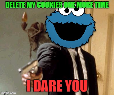 Say That Again I Dare You Meme | DELETE MY COOKIES ONE MORE TIME I DARE YOU | image tagged in memes,say that again i dare you | made w/ Imgflip meme maker