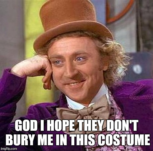 So long & thanks for the laughs Gene | GOD I HOPE THEY DON'T BURY ME IN THIS COSTUME | image tagged in memes,creepy condescending wonka | made w/ Imgflip meme maker