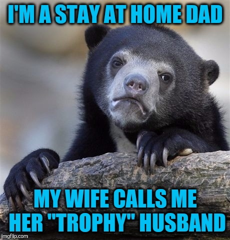 "Confession Bear Meme | I'M A STAY AT HOME DAD MY WIFE CALLS ME HER ""TROPHY"" HUSBAND 