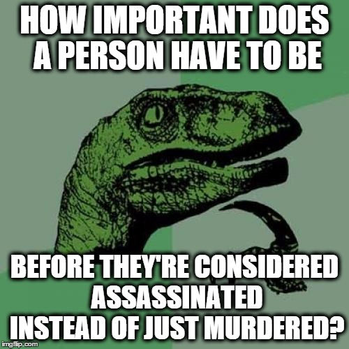 Philosoraptor Meme | HOW IMPORTANT DOES A PERSON HAVE TO BE BEFORE THEY'RE CONSIDERED ASSASSINATED INSTEAD OF JUST MURDERED? | image tagged in memes,philosoraptor | made w/ Imgflip meme maker