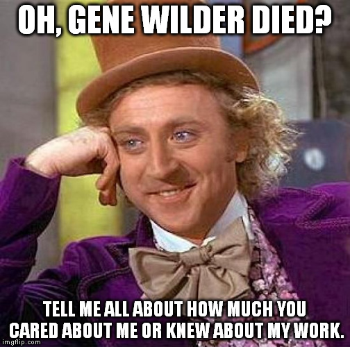 Creepy Condescending Wonka Meme | OH, GENE WILDER DIED? TELL ME ALL ABOUT HOW MUCH YOU CARED ABOUT ME OR KNEW ABOUT MY WORK. | image tagged in memes,creepy condescending wonka | made w/ Imgflip meme maker
