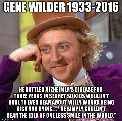 "Creepy Condescending Wonka |  GENE WILDER 1933-2016; HE BATTLED ALZHEIMER'S DISEASE FOR THREE YEARS IN SECRET SO KIDS WOULDN'T HAVE TO EVER HEAR ABOUT WILLY WONKA BEING SICK AND DYING. . . ""HE SIMPLY COULDN'T BEAR THE IDEA OF ONE LESS SMILE IN THE WORLD."" 