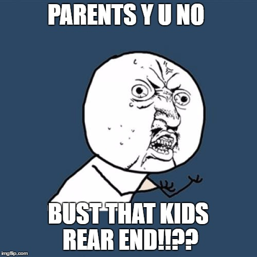 Y U No Meme | PARENTS Y U NO BUST THAT KIDS REAR END!!?? | image tagged in memes,y u no | made w/ Imgflip meme maker