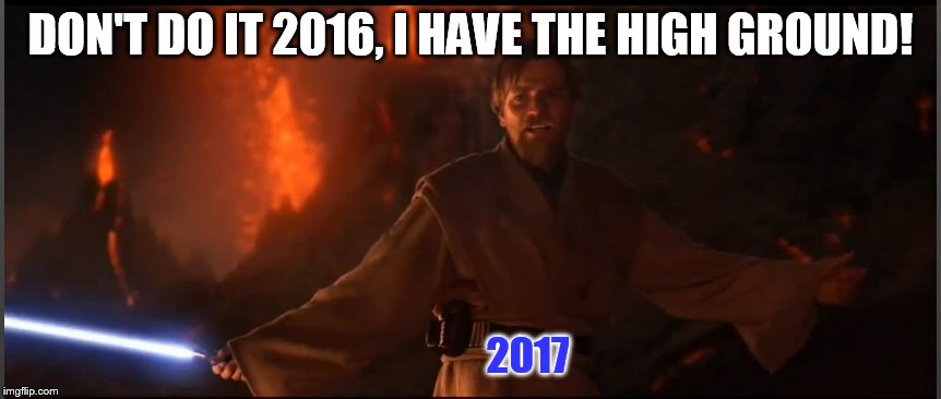 Obi Wan High Ground | DON'T DO IT 2016, I HAVE THE HIGH GROUND! 2017 | image tagged in obi wan high ground | made w/ Imgflip meme maker