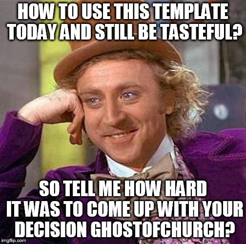 Creepy Condescending Wonka Meme | HOW TO USE THIS TEMPLATE TODAY AND STILL BE TASTEFUL? SO TELL ME HOW HARD IT WAS TO COME UP WITH YOUR DECISION GHOSTOFCHURCH? | image tagged in memes,creepy condescending wonka | made w/ Imgflip meme maker