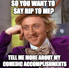 Gene Wilder RIP | SO YOU WANT TO SAY RIP TO ME? TELL ME MORE ABOUT MY COMEDIC ACCOMPLISHMENTS | image tagged in gene wilder,sarcasm,willy wonka,gene wilder richard pryor,comedy | made w/ Imgflip meme maker