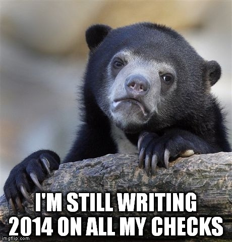 Confession Bear Meme | I'M STILL WRITING 2014 ON ALL MY CHECKS | image tagged in memes,confession bear | made w/ Imgflip meme maker