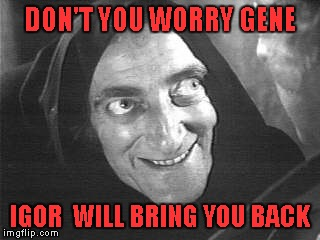 DON'T YOU WORRY GENE IGOR  WILL BRING YOU BACK | made w/ Imgflip meme maker