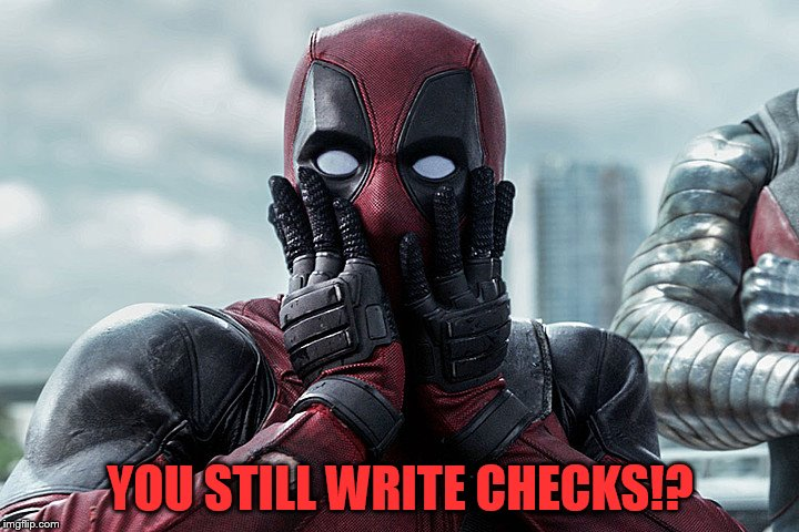 Deadpool - Gasp | YOU STILL WRITE CHECKS!? | image tagged in deadpool - gasp | made w/ Imgflip meme maker