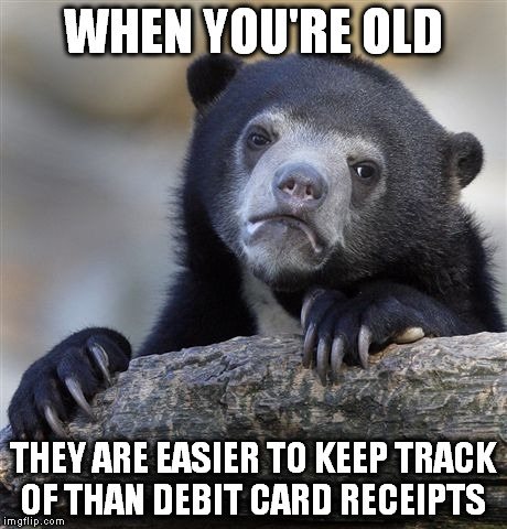 Confession Bear Meme | WHEN YOU'RE OLD THEY ARE EASIER TO KEEP TRACK OF THAN DEBIT CARD RECEIPTS | image tagged in memes,confession bear | made w/ Imgflip meme maker