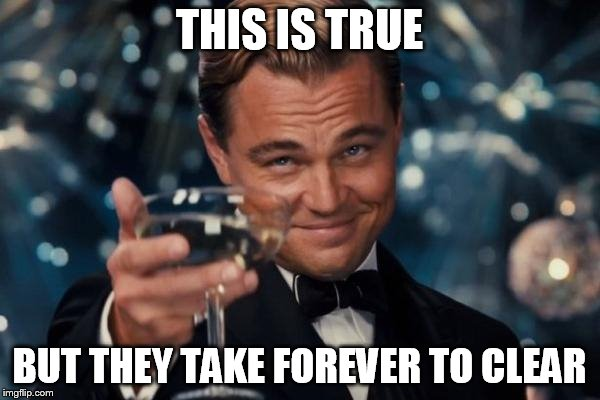 Leonardo Dicaprio Cheers Meme | THIS IS TRUE BUT THEY TAKE FOREVER TO CLEAR | image tagged in memes,leonardo dicaprio cheers | made w/ Imgflip meme maker