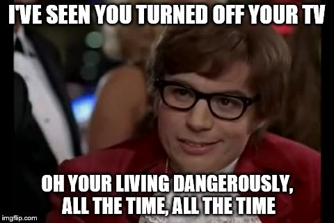 I Too Like To Live Dangerously | I'VE SEEN YOU TURNED OFF YOUR TV OH YOUR LIVING DANGEROUSLY, ALL THE TIME, ALL THE TIME | image tagged in memes,i too like to live dangerously | made w/ Imgflip meme maker