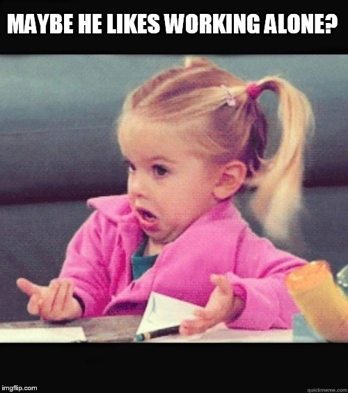I Don't Know Girl | MAYBE HE LIKES WORKING ALONE? | image tagged in i don't know girl | made w/ Imgflip meme maker