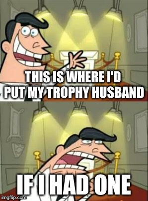THIS IS WHERE I'D PUT MY TROPHY HUSBAND IF I HAD ONE | made w/ Imgflip meme maker