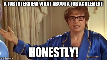 Austin Powers Honestly | A JOB INTERVIEW WHAT ABOUT A JOB AGREEMENT HONESTLY! | image tagged in memes,austin powers honestly | made w/ Imgflip meme maker