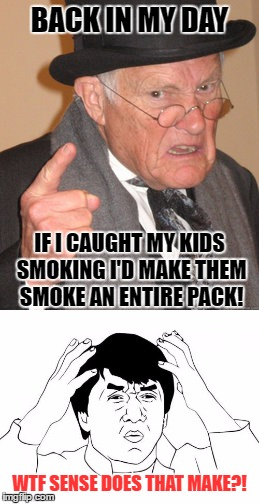 BACK IN MY DAY WTF SENSE DOES THAT MAKE?! IF I CAUGHT MY KIDS SMOKING I'D MAKE THEM SMOKE AN ENTIRE PACK! | made w/ Imgflip meme maker