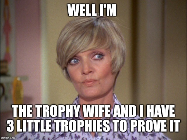 WELL I'M THE TROPHY WIFE AND I HAVE 3 LITTLE TROPHIES TO PROVE IT | made w/ Imgflip meme maker