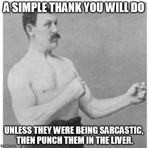 A SIMPLE THANK YOU WILL DO UNLESS THEY WERE BEING SARCASTIC, THEN PUNCH THEM IN THE LIVER. | image tagged in overly manly man | made w/ Imgflip meme maker