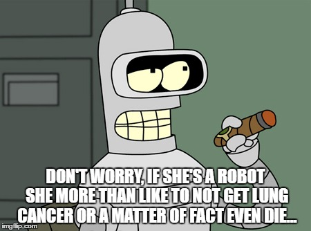 DON'T WORRY, IF SHE'S A ROBOT SHE MORE THAN LIKE TO NOT GET LUNG CANCER OR A MATTER OF FACT EVEN DIE... | made w/ Imgflip meme maker