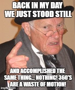 Back In My Day Meme | BACK IN MY DAY WE JUST STOOD STILL AND ACCOMPLISHED THE SAME THING... NOTHING! 360'S ARE A WASTE OF MOTION! | image tagged in memes,back in my day | made w/ Imgflip meme maker