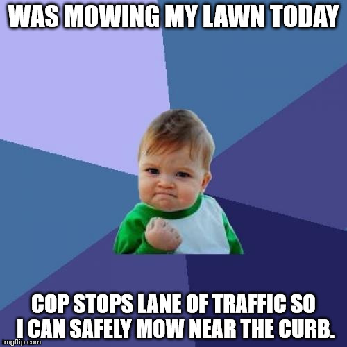 House is in front of major street so a little hard to mow near the curb. Had a little help today. | WAS MOWING MY LAWN TODAY COP STOPS LANE OF TRAFFIC SO I CAN SAFELY MOW NEAR THE CURB. | image tagged in memes,success kid,cops,yard work,good guy cop | made w/ Imgflip meme maker