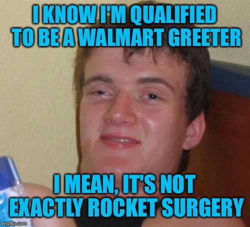 10 Guy's search for a meaningful career continues | I KNOW I'M QUALIFIED TO BE A WALMART GREETER I MEAN, IT'S NOT EXACTLY ROCKET SURGERY | image tagged in memes,10 guy,funny,walmart life,rocket science | made w/ Imgflip meme maker
