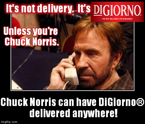 It IS delivery! |  It's not delivery.  It's; Unless you're Chuck Norris. Chuck Norris can have DiGiorno® delivered anywhere! | image tagged in chuck norris,pizza,delivery,chuck norris phone,digiorno,frozen | made w/ Imgflip meme maker