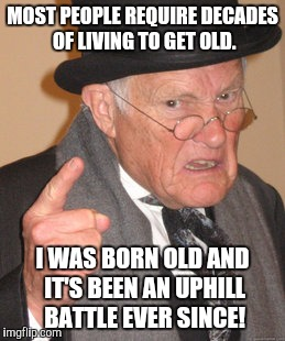 Back In My Day Meme | MOST PEOPLE REQUIRE DECADES OF LIVING TO GET OLD. I WAS BORN OLD AND IT'S BEEN AN UPHILL BATTLE EVER SINCE! | image tagged in memes,back in my day | made w/ Imgflip meme maker